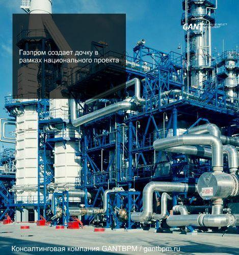 Газпром создает «дочку» в рамках национального проекта консалтинговая компания ГАНТБПМ