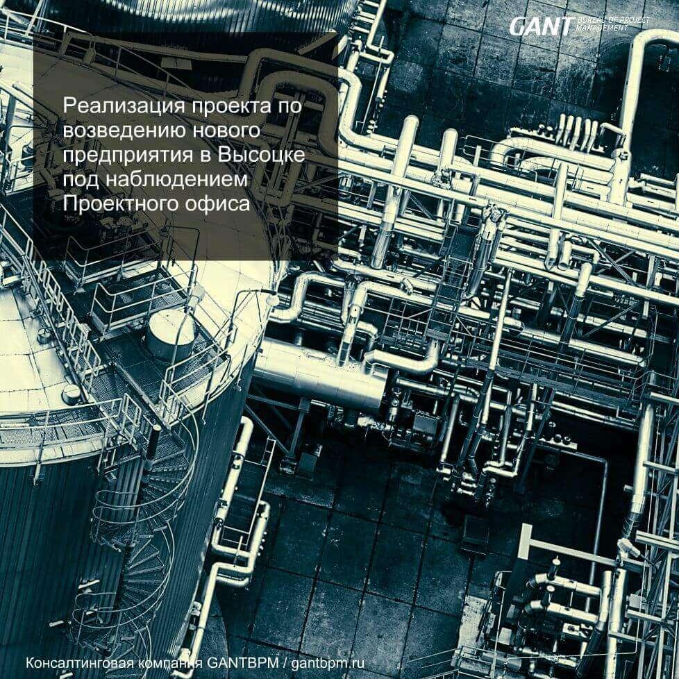 Реализация проекта по возведению нового предприятия в Высоцке под наблюдением «Проектного офиса» консалтинговая компания ГАНТБПМ