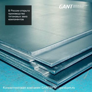 В России открыто производство титановых авиа компонентов консалтинговая компания ГАНТБПМ