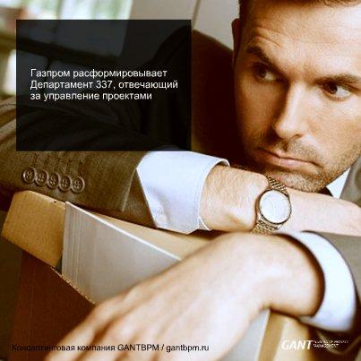 «Газпром» расформировывает Департамент 337, отвечающий за управление проектами консалтинговая компания ГАНТБПМ