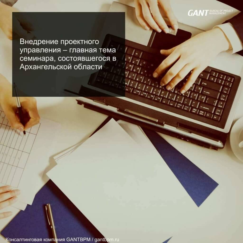 Внедрение проектного управления – главная тема семинара, состоявшегося в Архангельской области консалтинговая компания ГАНТБПМ